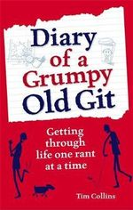 Diary of a Grumpy Old Git : Getting Through Life One Rant At A Time - Tim Collins