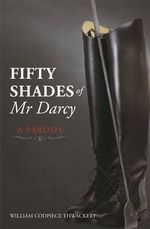 Fifty Shades of Mr Darcy : A Parody - William Codpiece Thwackery