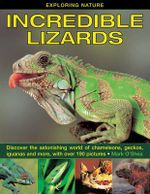 Exploring Nature: Incredible Lizards : Discover the Astonishing World of Chameleons, Geckos, Iguanas and More, with Over 190 Pictures - Mark O'Shea