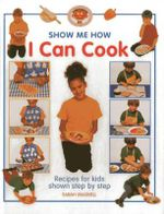 Show Me How: I Can Cook : Recipes for Kids Shown Step by Step - Sarah Maxwell