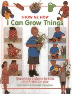 Show Me How: I Can Grow Things : Gardening Projects for Kids Shown Step by Step - Sally Walton