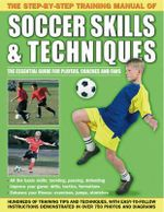The Step-by-step Training Manual of Soccer Skills & Techniques : Hundreds of Training Tips and Techniques, with Easy-to-follow Instructions in Over 750 Photographs and Diagrams - Anness Publishing