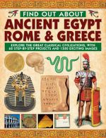 Find Out About Ancient Egypt, Rome & Greece : Exploring the Great Classical Civilizations, with 60 Step-by-step Projects and 1500 Exciting Images - Charlotte Hurdman