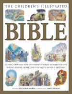 The Children's Illustrated Bible : Classic Old and New Testament Stories Retold for the Young Reader with Context Facts, Notes & Features - Victoria Parker