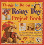 Things to Do on a Rainy Day Project Book : 50 Step-by-step Activities to Keep Kids Entertained - Petra Boase
