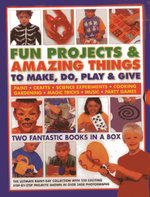 Fun Projects & Amazing Things to Make, Do, Play & Give : Two Fantastic Books in a Box: the Ultimate Rainy-day Collection with 220 Exciting Step-by-step Projects Shown in Over 3000 Photographs - Sally Walton