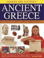 Hands-on History! Ancient Greece : Step into the World of the Classical Greeks, with 15 Step-by-step Projects and 350 Exciting Pictures - Richard Tames