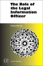 The Role of the Legal Information Officer : Chandos Information Professional Series - Trevor Harvey
