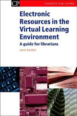 Electronic Resources in the Virtual Learning Environment :  A Practical Guide for Librarians - Jane Secker
