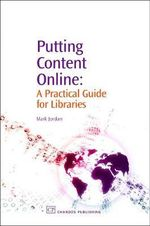 Putting Content Online : A Practical Guide for Libraries :  A Practical Guide for Libraries - Mark Jordan