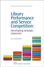 Library Performance and Service Competition : Developing Strategic Responses :  Developing Strategic Responses - Larry Nash White