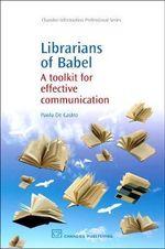 Librarians of Babel : A Toolkit for Effective Communication :  A Toolkit for Effective Communication - Paola De Castro