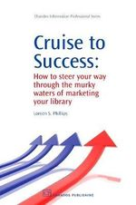 Cruise to Success : How to Steer Your Way Through the Murky Waters of Marketing Your Library :  How to Steer Your Way Through the Murky Waters of Marketing Your Library - Loreen S. Phillips