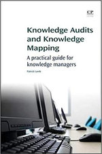 Knowledge Audits and Knowledge Mapping : A Practical Guide for Knowledge Managers - Patrick Lambe