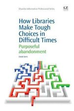 How Libraries Make Tough Choices in Difficult Times : Purposeful Abandonment - David Stern