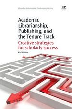 Academic Librarianship, Publishing, and the Tenure Track : Creative Strategies for Scholarly Success - Karl Madden