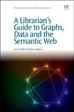 A Librarian's Guide to Graphs, Data and the Semantic Web : Chandos Information Professional Series - James Powell