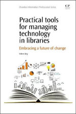 Practical Tools for Managing Technology in Libraries : Embracing a Future of Change - Sidney Eng