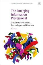 The Emerging Information Professional : 21st Century Attitudes, Technologies and Practices - Eleni Zazani