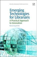 Emerging Technologies for Librarians : A Practical Approach to Innovation - Sharon Q. Yang
