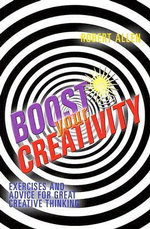 Boost Your Creativity : Exercises and Advice for Great Creative Thinking - Robert Allen