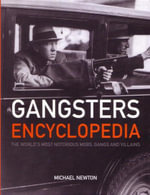 Gangsters Encyclopedia : The World's Most Notorious Mobs, Gangs and Villains - Michael Newton