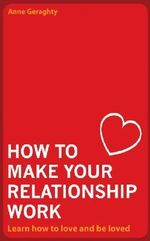 How to Make Your Relationship Work : Learn How to Love and be Loved - Anne Geraghty