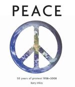 Peace : 50 Years of Protest 1958 2008 - Barry Miles