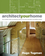 Architect Your Home : The Complete Design and Planning Reference for Home Renovation and Building Projects - Hugo Tugman