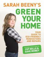 Sarah Beeny's Green Your Home : Your Guide to Eco-Friendly Renovations and Repairs - Sarah Beeny
