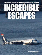 Incredible Escapes : The Stories Behind 50 Remarkable Journeys to Freedom - Scott Christianson