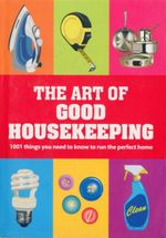 The Art of Good Housekeeping : 1001 Things You Need to Know to Run the Perfect Home - Good Housekeeping Institute