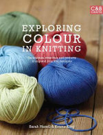 Exploring Colour in Knitting : Techniques, Swatches and Projects to Expand Your Knit Horizons - Sarah Hazell