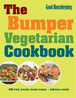 The Bumper Vegetarian Cookbook : 250 Tried, Tested, Trusted Recipes: Delicious Results - Good Housekeeping Institute