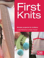 First Knits : Simple Projects for Knitters - Luise Roberts