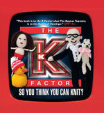 The K Factor : So You Think You Can Knit? - Live and Direct from TV Burp
