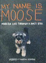 My Name Is Moose : Modern Life Through a Dog's Eyes - Martin Usborne