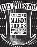 Hey Presto! : Amazing Magic Tricks to Confound and Astound