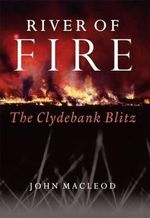 River of Fire  :  The Clydebank Blitz - John Macleod