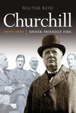 Churchill 1940-1945 : Under Friendly Fire - Walter Reid