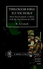 Through Hell to Victory : From Passchendaele to Mons with the 2nd Devons in 1918 - R.A. Colwill