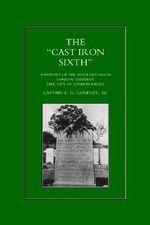 Cast-iron Sixth : A History of the Sixth Battalion, London Regiment (City of London Rifles) - E.G. Godfrey