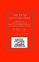 Fifth Leicestershire : A Record of the 1/5th Battalion the Leicestershire Regiment, TF, During the War 1914-1919 - J.D. Hills