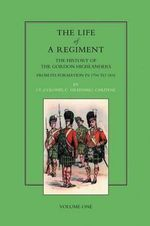 Life of a Regiment: v. I : The History of the Gordon Highlanders from Its Formation in 1794 to 1816 - Greenhill Gardyne