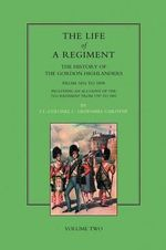 Life of a Regiment : The History of the Gordon Highlanders from 1816-1898 - Including an Account of the 75th Regiment from 1787 to 1881 - Greenhill Gardyne