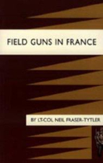 Field Guns in France - Lt-Col Neil Fraser-Tytler