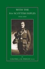 With the 8th Scottish Rifles 1914-1919 - J. M. Findlay