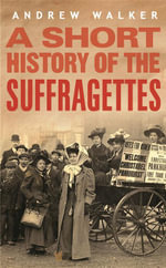 A Short History of the Suffragettes : How Britain's Women Fought & Died for the Right to... - Andrew Walker