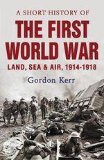 A Short History of the First World War : Short History - Gordon Kerr