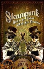 Steampunk : Back to the Future with the New Victorians - Paul Roland